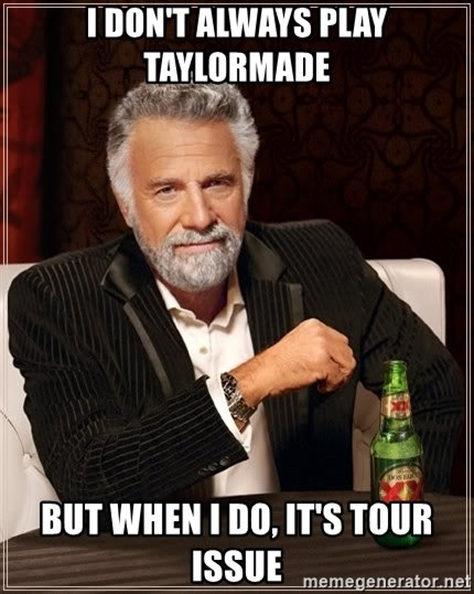 The Most Interesting Man In The World - I don't always play taylormade But when i do, it's tour issue
