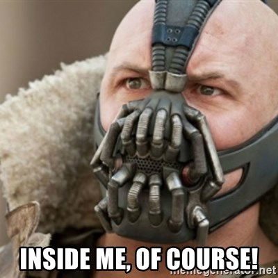 Bane -  Inside me, of course!