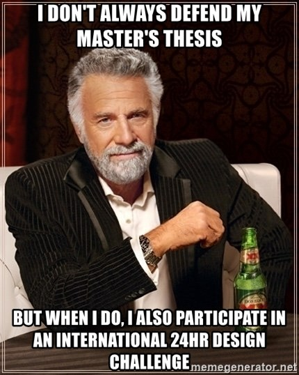 Dos Equis Guy gives advice - i don't always defend my master's thesis but when i do, i also participate in an international 24hr design challenge