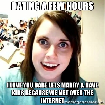 Overly Attached Girlfriend 2 - Dating a few hours i love you babe lets marry & have kids because we met over the internet