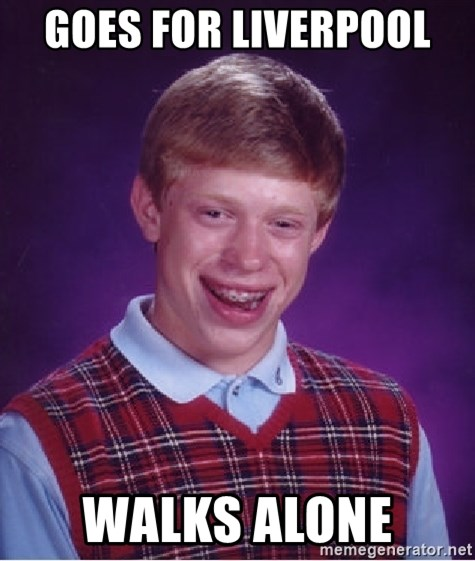 Bad Luck Brian - GOES FOR LIVERPOOL  WALKS ALONE