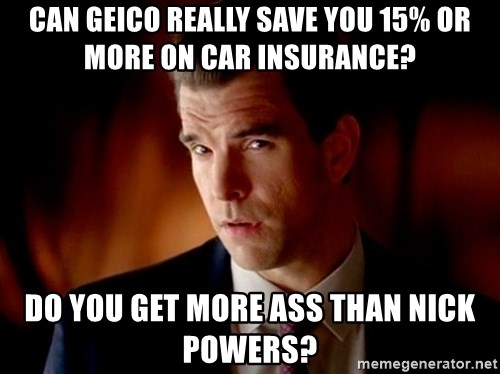 Geico Guy - Can geico really save you 15% or more on car insurance? Do you get more ass than nick powers?