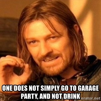 One Does Not Simply -  one does not simply go to garage party, and not drink