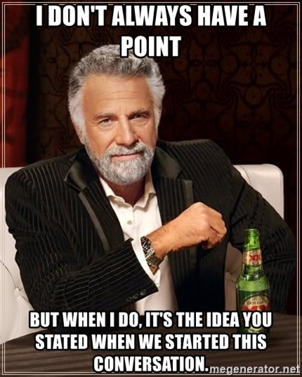 The Most Interesting Man In The World - I don't always have a point but when i do, it's the idea you stated when we started this conversation.