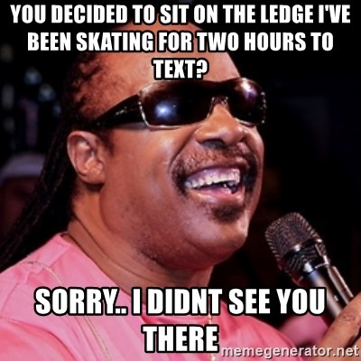stevie wonder - YOU DECIDED TO SIT ON THE LEDGE I'VE BEEN SKATING FOR TWO HOURS TO TEXT? SORRY.. I DIDNT SEE YOU THERE