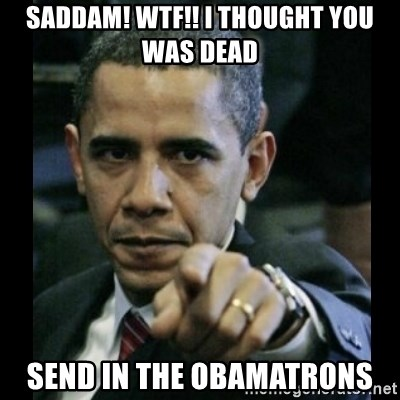 obama pointing - SADDAM! WTF!! I THOUGHT YOU WAS DEAD SEND IN THE OBAMATRONS