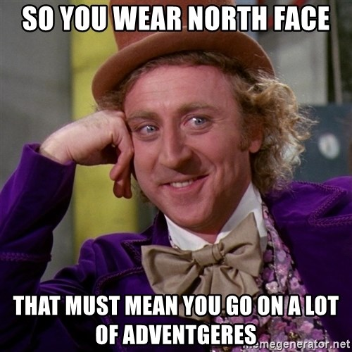 Willy Wonka - so you wear north face that must mean you go on a lot of adventgeres