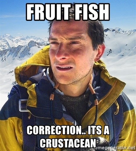 Bear Grylls - fruit fish correction.. its a CRUSTACEAN