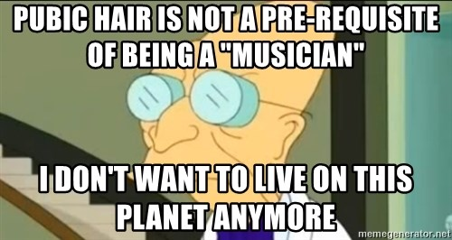 "I Don't Want to Live in this Planet Anymore - pubic hair is not a pre-requisite of being a ""musician"" I don't want to live on this planet anymore"
