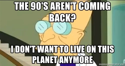 I Don't Want to Live in this Planet Anymore - the 90's aren't coming back? I don't want to live on this planet anymore