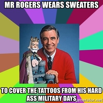 mr rogers  - Mr Rogers wears sweaTers To cover the tattoos from his hard ass military days