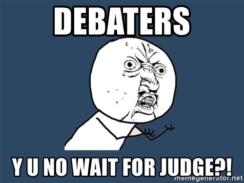 Y U No - Debaters y u no wait for judge?!