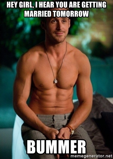 Shirtless Ryan Gosling - Hey girl, I hear you are getting married tomorrow Bummer