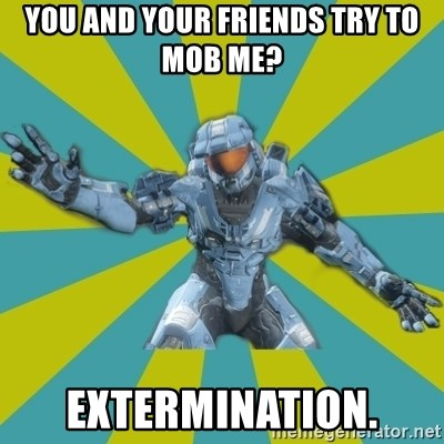HALO 4 LOCO - you and your friends try to mob me? extermination.