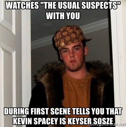 """Scumbag Steve - watches """"the usual suspects"""" with you during first scene tells you that kevin spacey is keyser sosze"""