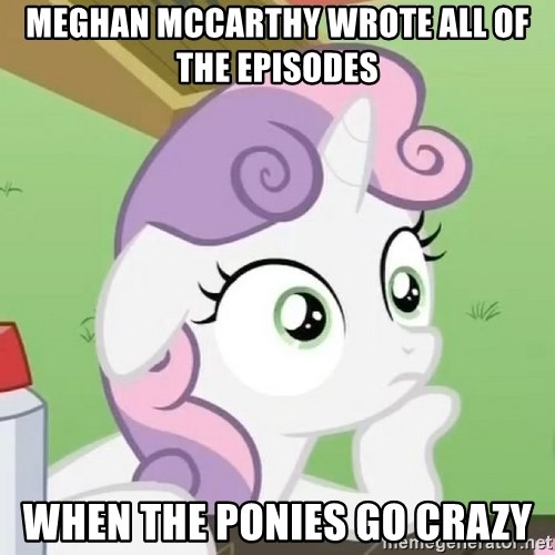 Sudden Clarity Sweetie Belle - Meghan mccarthy wrote all of the episodes when the ponies go crazy
