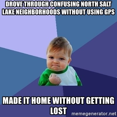 Success Kid - DROVE THROUGH CONFUSING NORTH SALT LAKE NEIGHBORHOODS WITHOUT USING GPS MADE IT HOME WITHOUT GETTING LOST