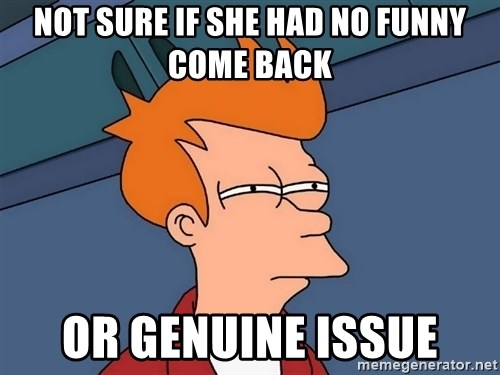Futurama Fry - not sure if she had no funny come back or genuine issue