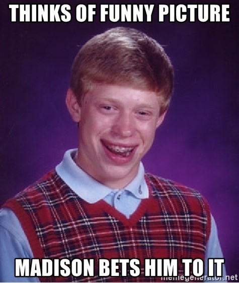 Bad Luck Brian - Thinks of funny picture  Madison Bets him to it