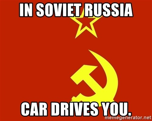 In Soviet Russia - in soviet russia car drives you.