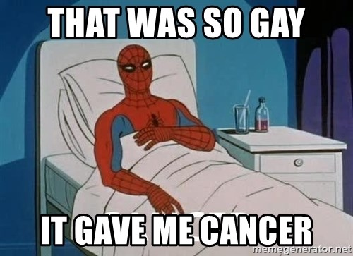 Cancer Spiderman - that was so gay  it gave me cancer