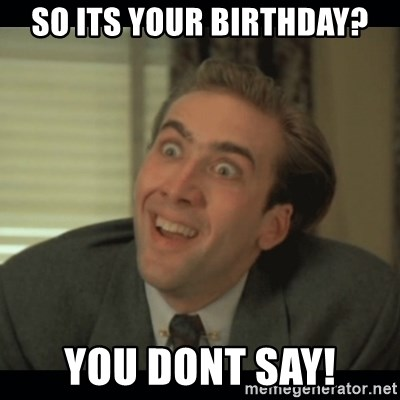 Nick Cage - So its youR birthday? You DONT SAY!