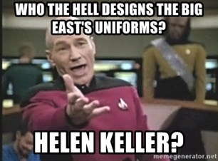 Picard Wtf - Who the hell designs the big east's uniforms? HelEn Keller?