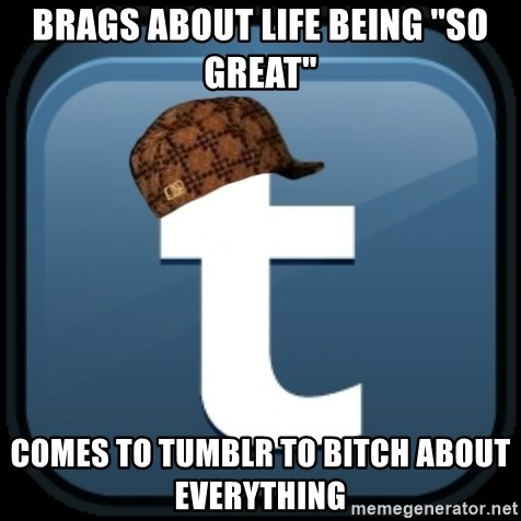 """Scumblr - BRAGS ABOUT LIFE BEING """"SO GREAT"""" COMES TO TUMBLR TO BITCH ABOUT EVERYTHING"""