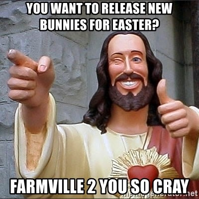 Jesus - you want to release new bunnies for easter? farmville 2 you so cray