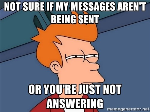 Futurama Fry - Not sure if my messages aren't being sent Or you're Just not answering