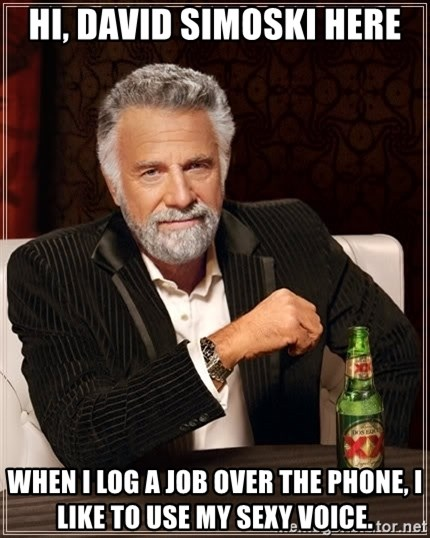 The Most Interesting Man In The World - Hi, David Simoski here When i log a job over the phone, i like to use my sexy voice.
