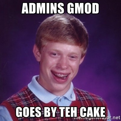 Bad Luck Brian - Admins gmod Goes by Teh cake