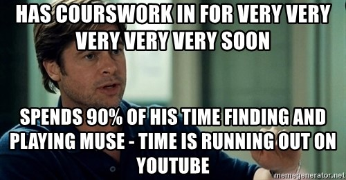 Moneyball Brad Pitt - Has courswork in for very very very very very soon Spends 90% of His Time finding and playing Muse - time is running out on youtube