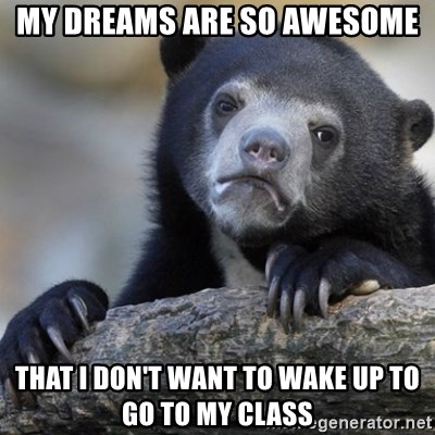 Confession Bear - my dreams are so awesome that I don't want to wake up to go to my class