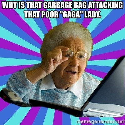 "old lady - WHY IS THAT GARBAGE BAG ATTACKING THAT POOR ""GAGA"" LADY."
