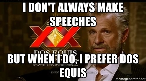 Dos Equis Man - I don't always make speeches  But when I do, I prefer dos equis