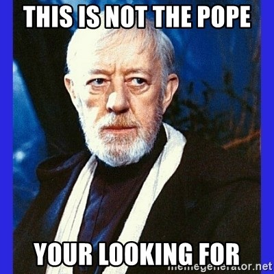 Obi Wan Kenobi  - This is not the pope Your looking for