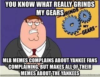 Grinds My Gears Peter Griffin - YOU KNOW WHAT REALLY GRINDS MY GEARS MLB MEMES COMPLAINS ABOUT YANKEE FANS COMPLAINING, BUT MAKES ALL OF THEIR MEMES ABOUT THE YANKEES