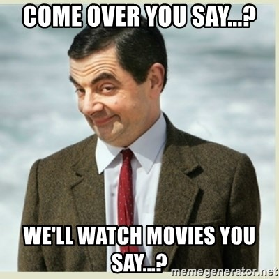 MR bean - Come over you say...? We'll watch movies you Say...?