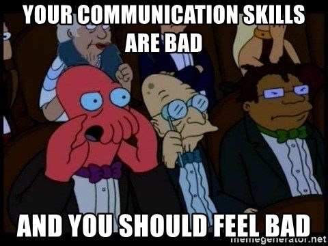 Zoidberg - your communication skills are bad and you should feel bad