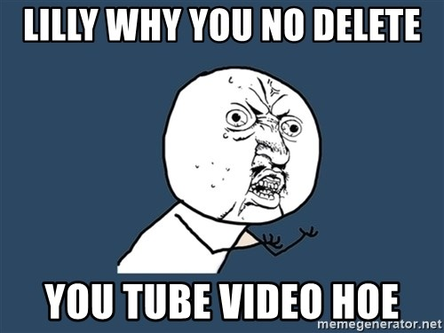 Y U No - LILLY WHY YOU NO DELETE YOU TUBE VIDEO HOE