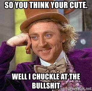 Willy Wonka - SO you think your cUte. Well I chuckle at the bullshit