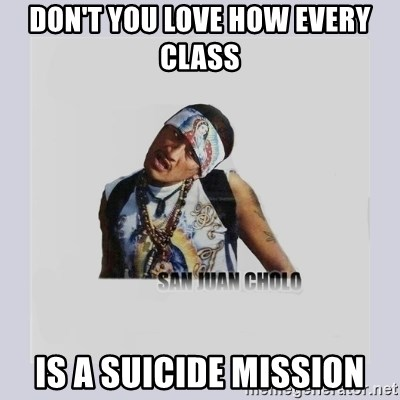san juan cholo - DON'T YOU LOVE HOW EVERY CLASS IS A SUICIDE MISSION