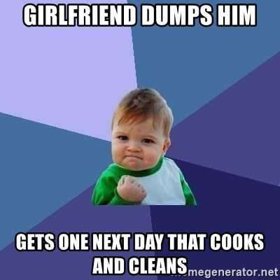 Success Kid - GIRLFRIEND DUMPS HIM GETS ONE NEXT DAY THAT COOKS AND CLEANS