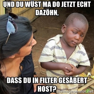 Skeptical 3rd World Kid - Und du wüst ma do jetzt echt dazöhn,  dass du in Filter gesäbert host?