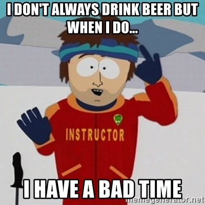 SouthPark Bad Time meme - i don't always drink beer but when i do... i have a bad time