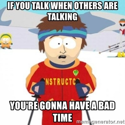 Bad time ski instructor 1 - if you talk when others are talking you're gonna have a bad time