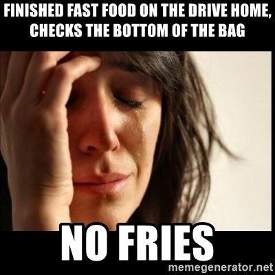 First World Problems - Finished fast food on the drive home, checks the bottom of the bag no fries