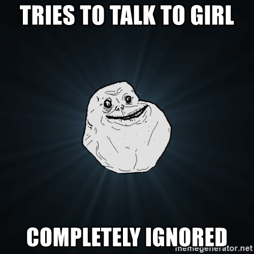 Forever Alone - tries to talk to girl completely ignored