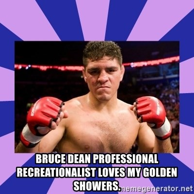 Nick Diaz -  bruce dean professional recreationalist loves my golden showers.